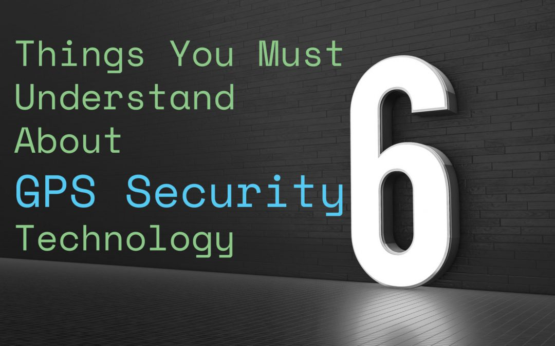 6 Key Things to Understand About GPS Security Technology